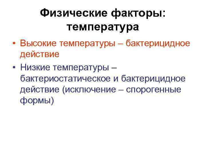 Физические факторы:  температура • Высокие температуры – бактерицидное  действие • Низкие