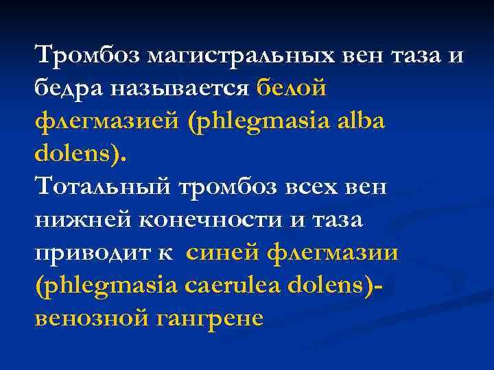 Тромбоз магистральных вен таза и бедра называется белой флегмазией (phlegmasia alba dolens). Тотальный тромбоз