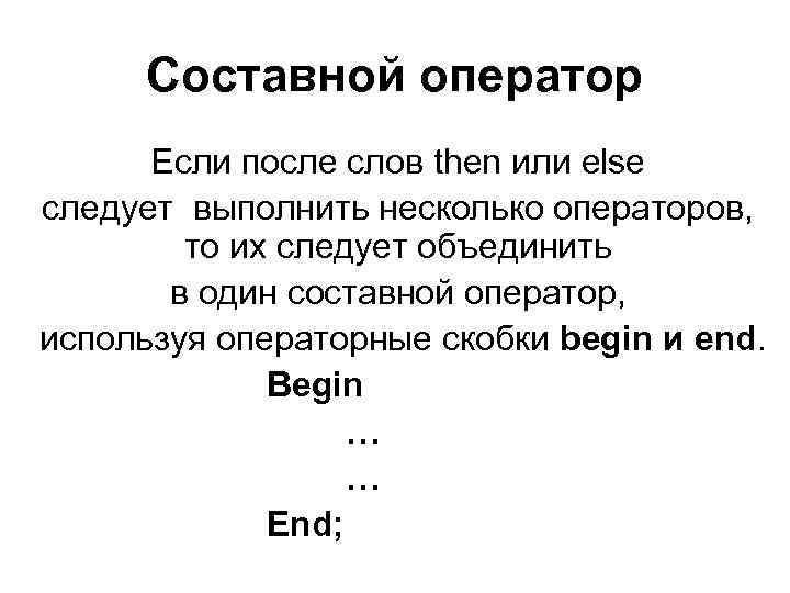 Составной оператор  Если после слов then или else следует выполнить несколько операторов,