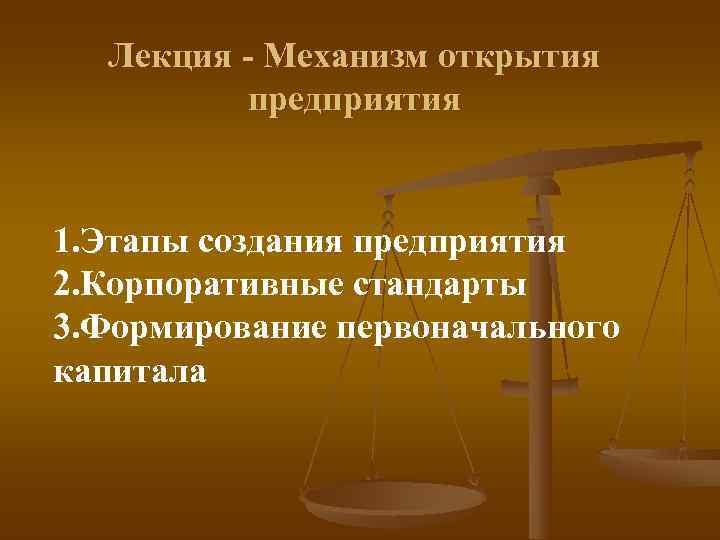 Лекция - Механизм открытия   предприятия  1. Этапы создания предприятия 2.