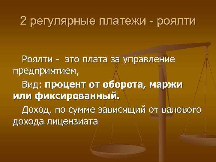 2 регулярные платежи - роялти Роялти - это плата за управление предприятием, Вид: