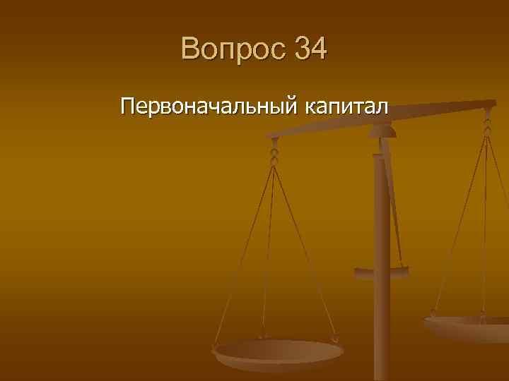 Вопрос 34 Первоначальный капитал