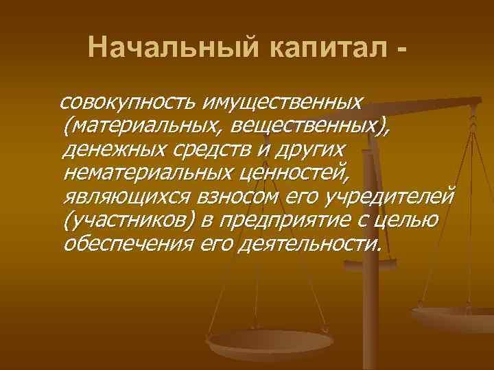 Начальный капитал - совокупность имущественных (материальных, вещественных), денежных средств и других нематериальных ценностей,