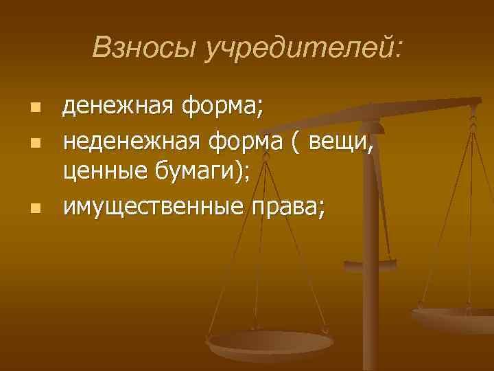 Взносы учредителей: n  денежная форма; n  неденежная форма ( вещи,