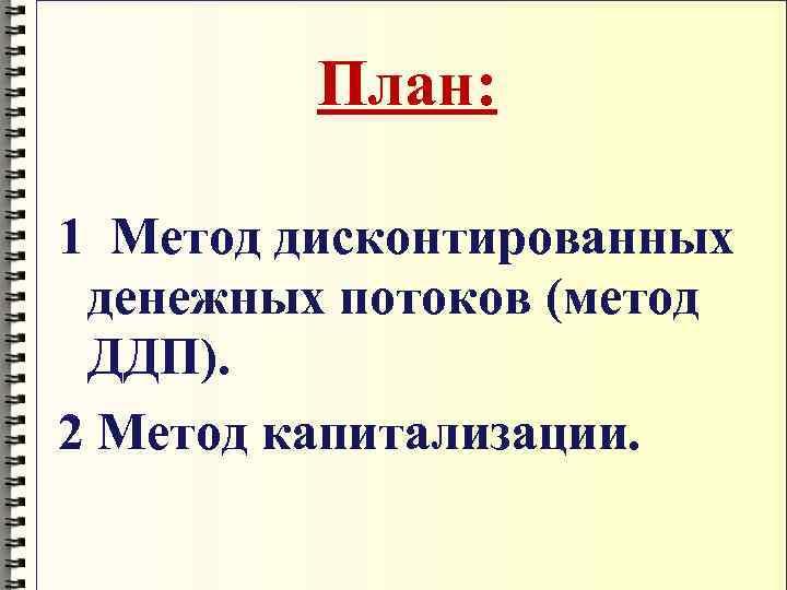 План:  1 Метод дисконтированных денежных потоков (метод ДДП). 2 Метод
