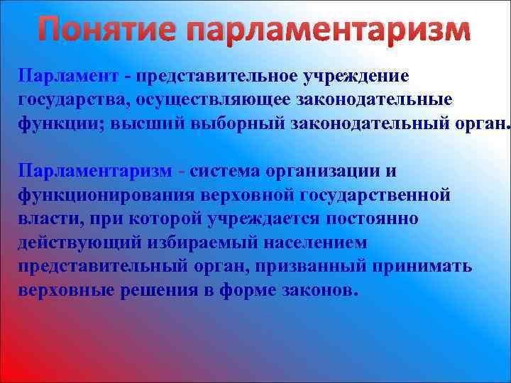 Понятие парламентаризм Парламент - представительное учреждение государства, осуществляющее законодательные функции; высший выборный законодательный