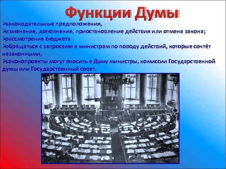 Ø     Функции Думы законодательные предположения, Øизменение, дополнение, приостановление действия или