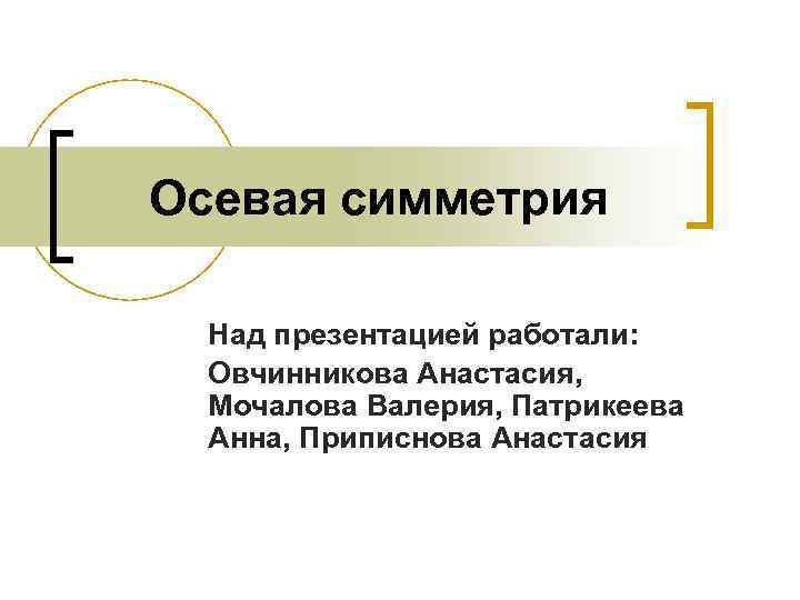 Осевая симметрия  Над презентацией работали:  Овчинникова Анастасия,  Мочалова Валерия, Патрикеева