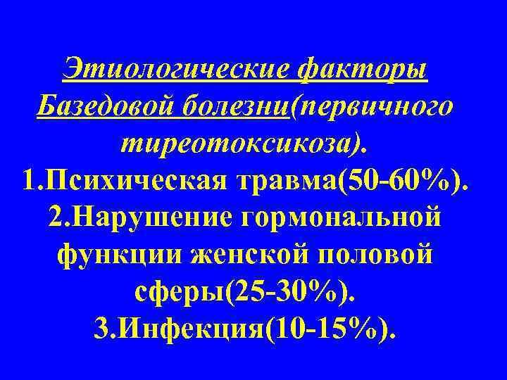 Этиологические факторы Базедовой болезни(первичного  тиреотоксикоза). 1. Психическая травма(50 -60%).  2.
