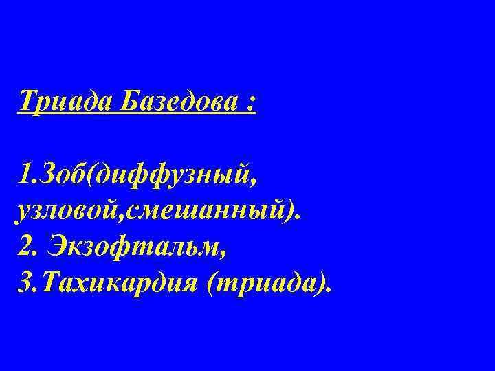 Триада Базедова :  1. Зоб(диффузный, узловой, смешанный). 2. Экзофтальм, 3. Тахикардия (триада).