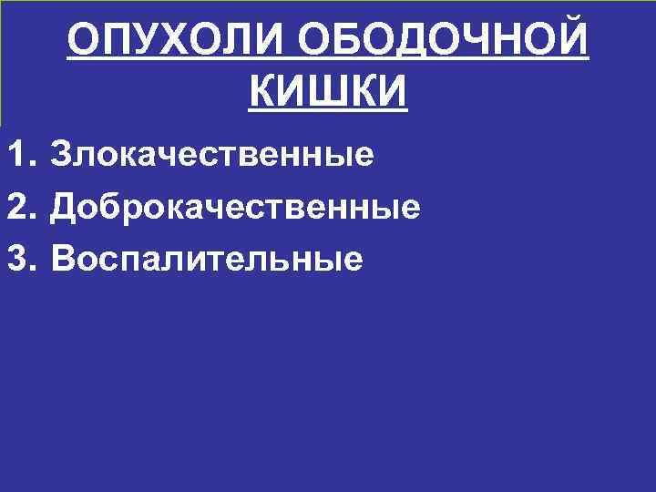 ОПУХОЛИ ОБОДОЧНОЙ   КИШКИ 1. Злокачественные 2. Доброкачественные 3. Воспалительные
