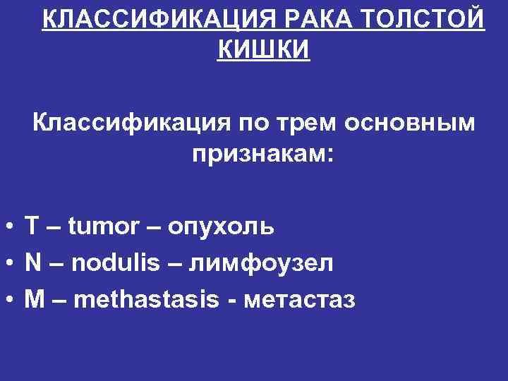 КЛАССИФИКАЦИЯ РАКА ТОЛСТОЙ   КИШКИ  Классификация по трем основным