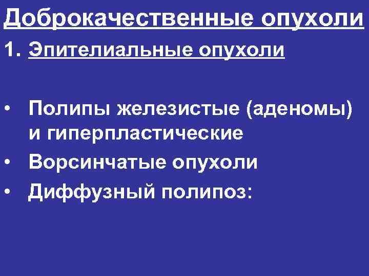 Доброкачественные опухоли 1. Эпителиальные опухоли  • Полипы железистые (аденомы)  и гиперпластические •