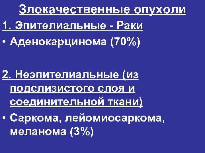 Злокачественные опухоли 1. Эпителиальные - Раки • Аденокарцинома (70%) 2. Неэпителиальные (из