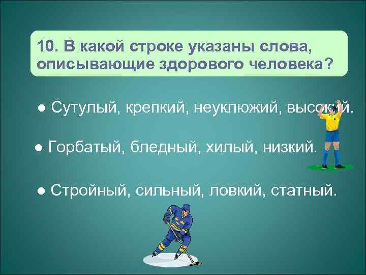 10. В какой строке указаны слова, описывающие здорового человека?  l  Сутулый, крепкий,