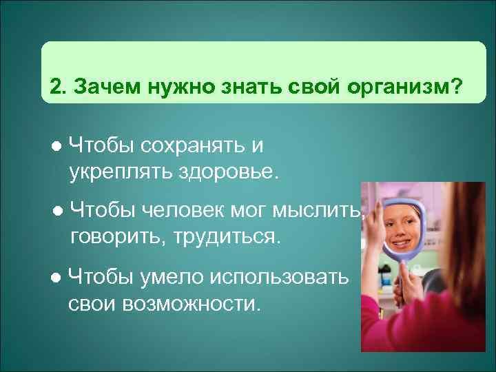 2. Зачем нужно знать свой организм?  l  Чтобы сохранять и укреплять здоровье.