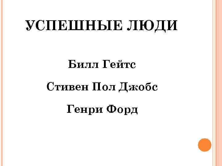 УСПЕШНЫЕ ЛЮДИ Билл Гейтс Стивен Пол Джобс Генри Форд