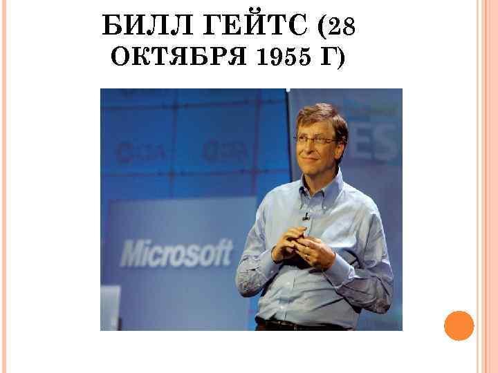 БИЛЛ ГЕЙТС (28 ОКТЯБРЯ 1955 Г)
