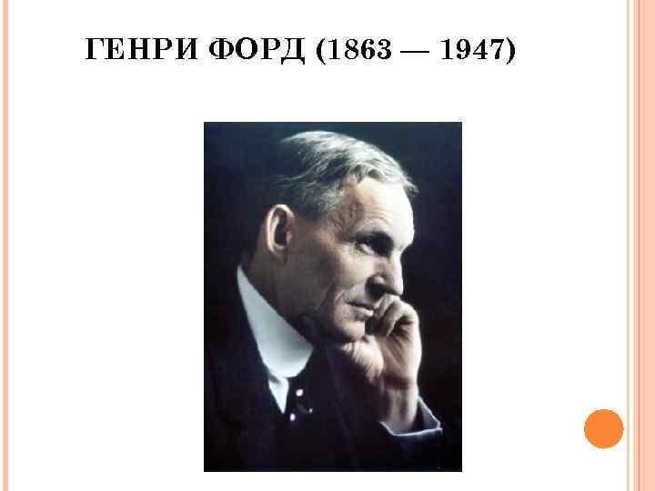 ГЕНРИ ФОРД (1863 — 1947)