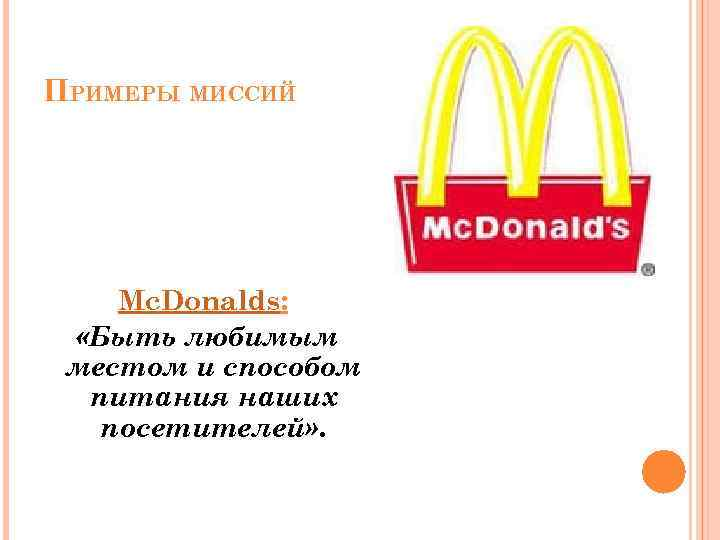 ПРИМЕРЫ МИССИЙ Mc. Donalds: «Быть любимым местом и способом питания наших посетителей» .