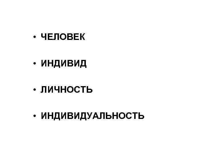 • ЧЕЛОВЕК  • ИНДИВИД  • ЛИЧНОСТЬ  • ИНДИВИДУАЛЬНОСТЬ