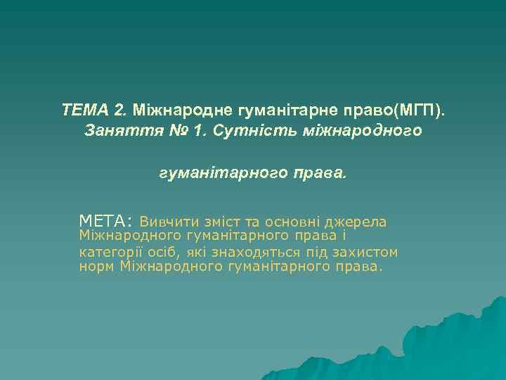 ТЕМА 2. Міжнародне гуманітарне право(МГП).  Заняття № 1. Сутність міжнародного   гуманітарного