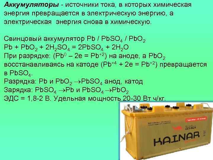 Аккумуляторы - источники тока, в которых химическая энергия превращается в электрическую энергию, а электрическая