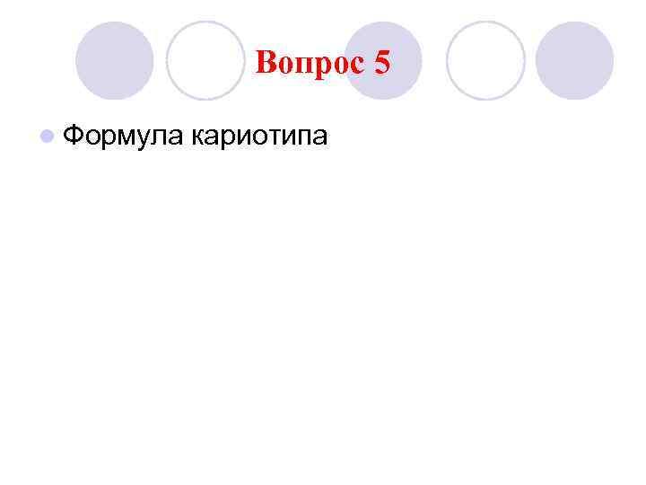 Вопрос 5 l Формула  кариотипа
