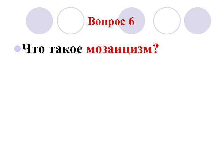 Вопрос 6 l. Что  такое мозаицизм?