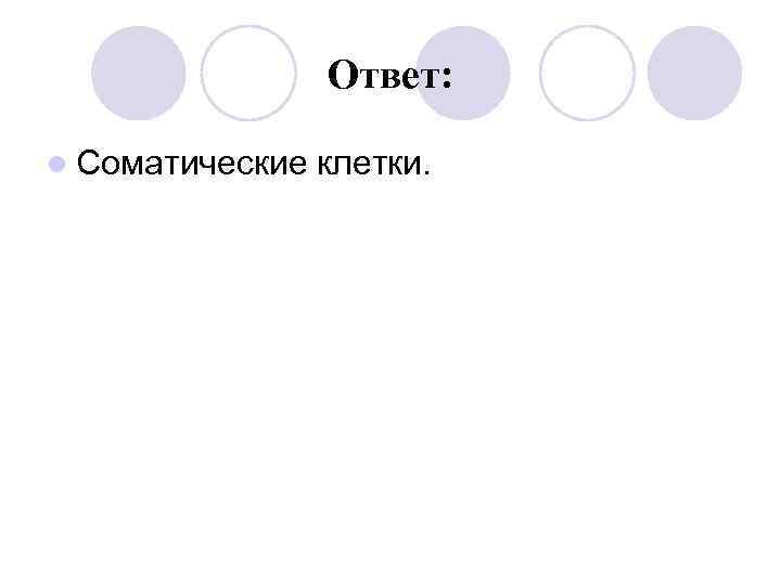 Ответ:  l Соматические  клетки.