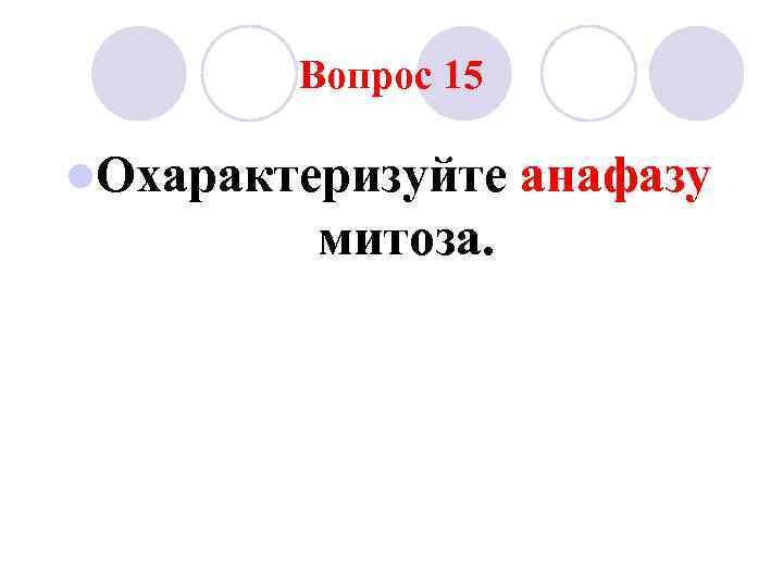 Вопрос 15 l. Охарактеризуйте  анафазу   митоза.
