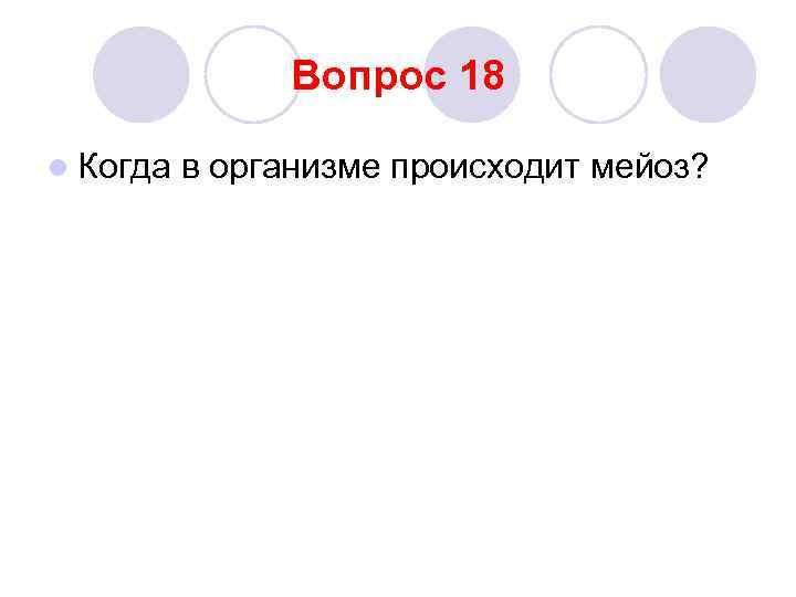 Вопрос 18 l Когда  в организме происходит мейоз?