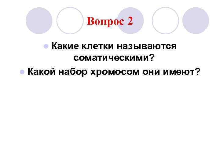 Вопрос 2 l Какие клетки называются  соматическими? l Какой набор