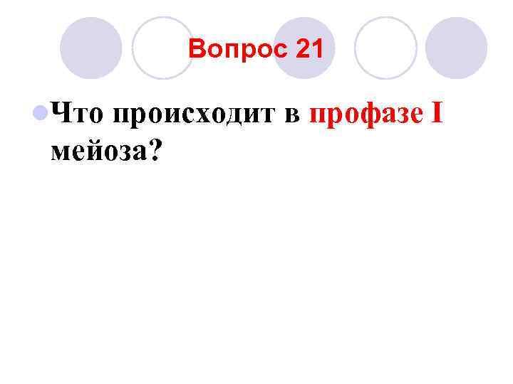 Вопрос 21 l. Что происходит в профазе I мейоза?