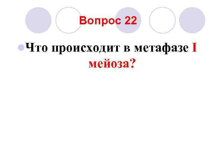 Вопрос 22 l. Что  происходит в метафазе I   мейоза?