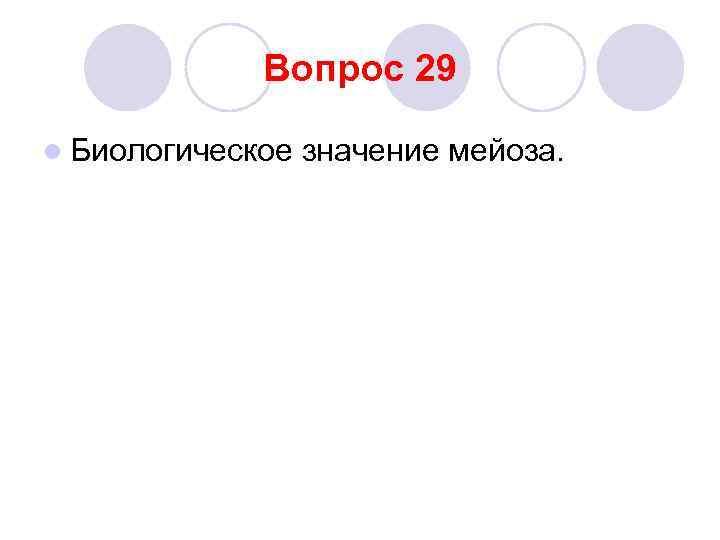 Вопрос 29 l Биологическое  значение мейоза.