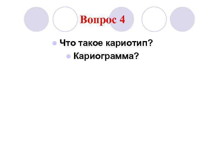 Вопрос 4 l Чтотакое кариотип?  l Кариограмма?