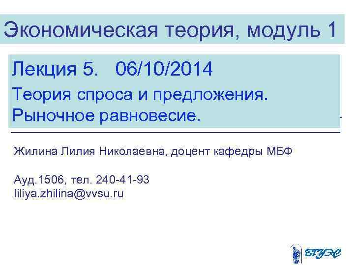 Экономическая теория, модуль 1 Лекция 5.  06/10/2014 Теория спроса и предложения.