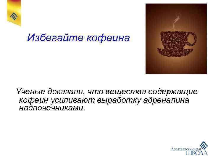 Избегайте кофеина Ученые доказали, что вещества содержащие кофеин усиливают выработку адреналина надпочечниками.