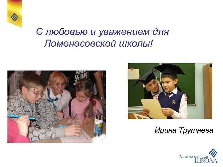 С любовью и уважением для Ломоносовской школы!      Ирина Трутнева
