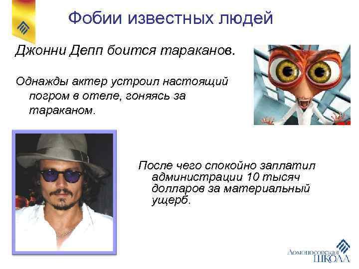 Фобии известных людей Джонни Депп боится тараканов.  Однажды актер устроил настоящий