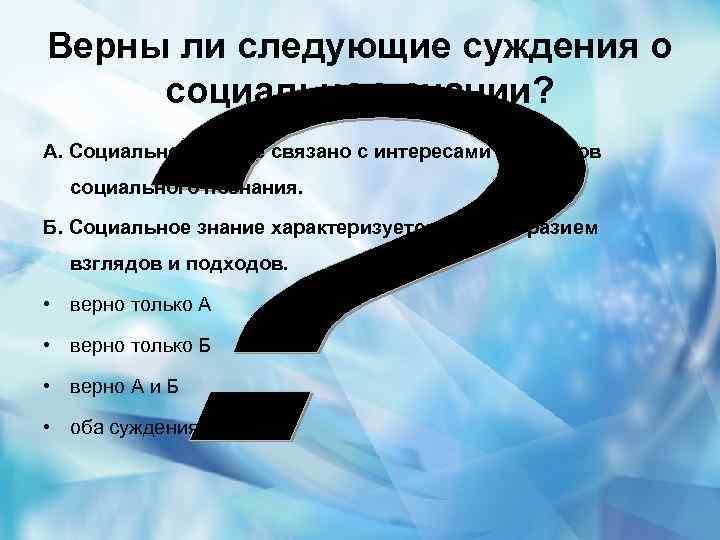 Верны ли следующие суждения о социальном знании? А. Социальное знание связано с интересами субъектов