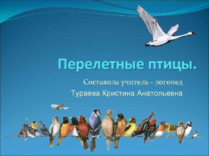 Перелетные птицы. Составила учитель - логопед Тураева Кристина Анатольевна