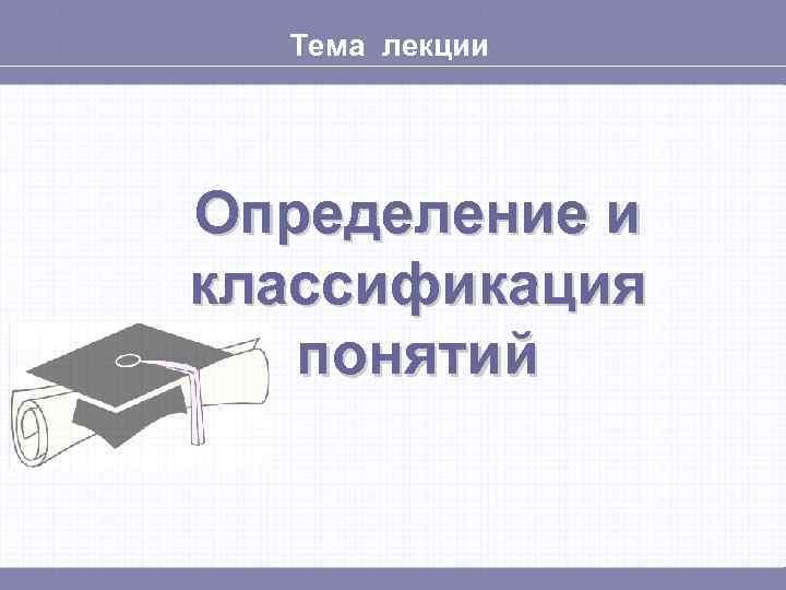 Тема лекции Определение и классификация  понятий
