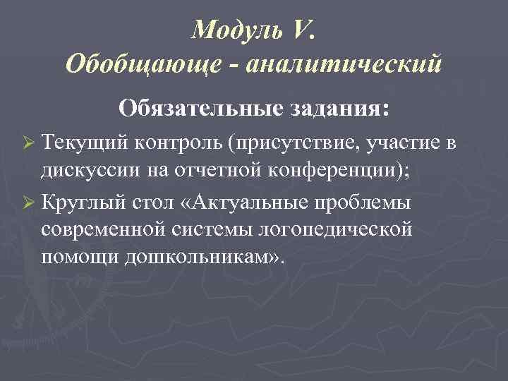 Модуль V. Обобщающе - аналитический   Обязательные задания: Ø Текущий контроль