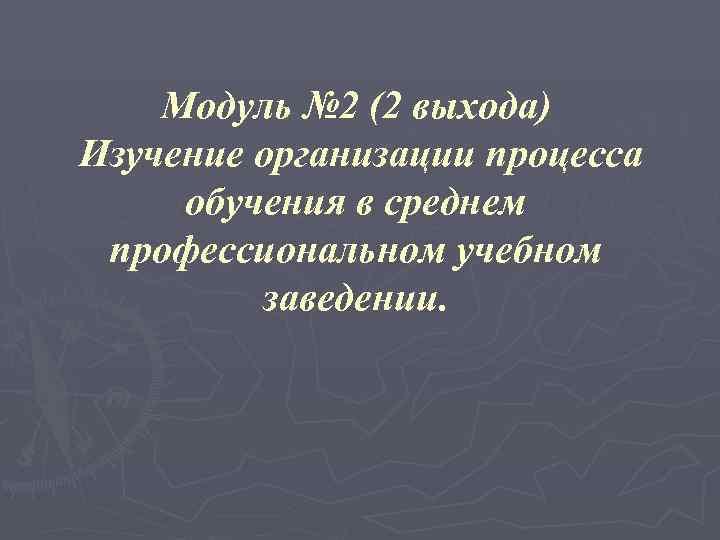 Модуль № 2 (2 выхода) Изучение организации процесса обучения в среднем профессиональном