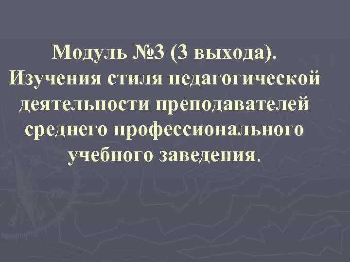 Модуль № 3 (3 выхода). Изучения стиля педагогической деятельности преподавателей среднего профессионального