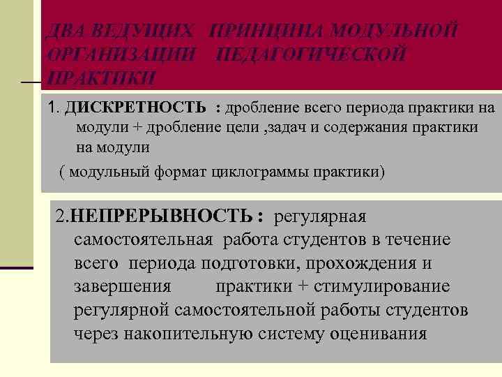 ДВА ВЕДУЩИХ ПРИНЦИПА МОДУЛЬНОЙ ОРГАНИЗАЦИИ ПЕДАГОГИЧЕСКОЙ ПРАКТИКИ 1. ДИСКРЕТНОСТЬ : дробление всего периода практики