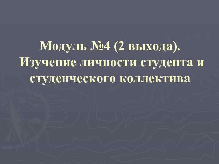 Модуль № 4 (2 выхода). Изучение личности студента и студенческого коллектива