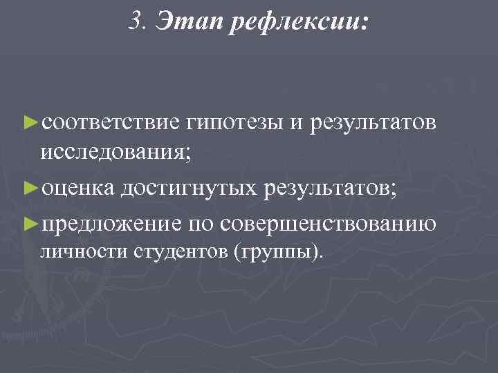 3. Этап рефлексии:  ►соответствие гипотезы и результатов исследования; ►оценка достигнутых